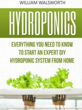 Hydroponics: Everything You Need to Know to Start an Expert DIY Hydroponic System from Home (Hydroponics For Beginners…