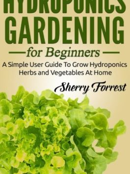 Hydroponics: Hydroponics Gardening For Beginners – A Simple User Guide To Grow Hydroponics Herbs And Vegetables At Home